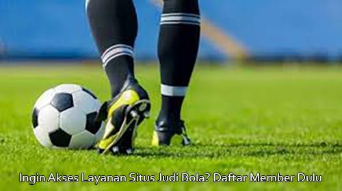 Ingin Akses Layanan Situs Judi Bola? Daftar Member Dulu
