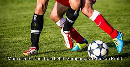 Main di Situs Judi Bola Lebih Gampang Datangkan Profit