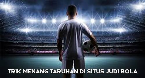 Trik Menang Taruhan di Situs Judi Bola